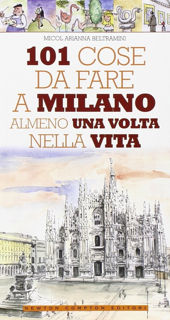 Micol Arianna Beltrami, 101 Cose da Fare a Milano, Newton Compton Ed, Milano, 2009